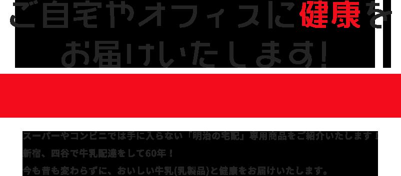スーパーやコンビニでは手に入らない「明治の宅配」専用商品をご紹介いたします!新宿、四谷で牛乳配達をして60年!今も昔も変わらずに、おいしい牛乳(乳製品)と健康をお届けいたします。